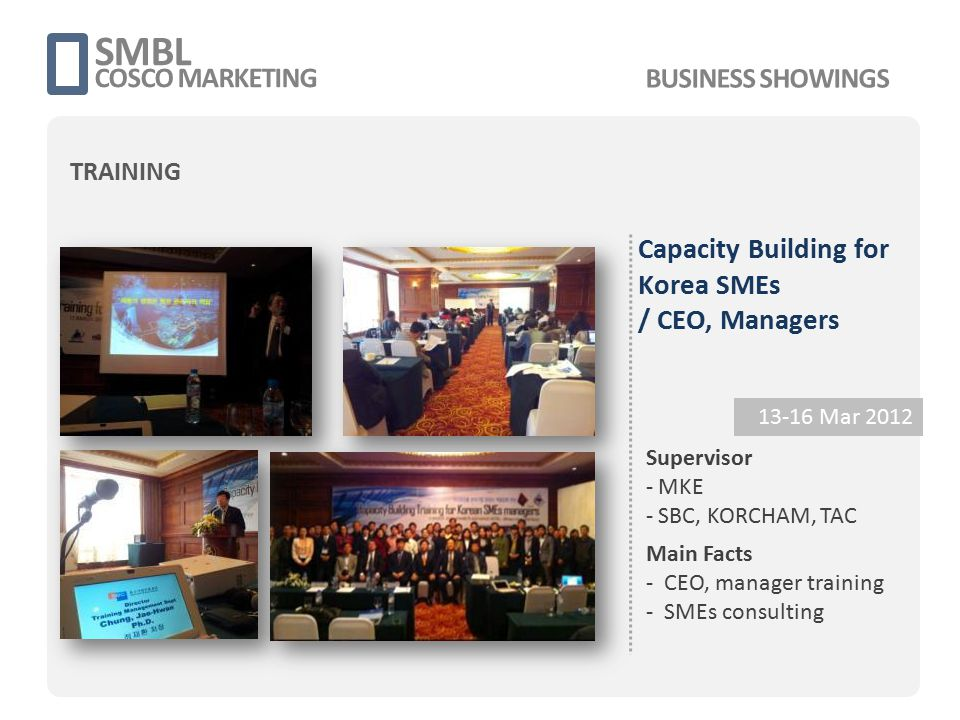 Capacity Building for Korea SMEs / CEO, Managers 13-16 Mar 2012 Main Facts - CEO, manager training - SMEs consulting SMBL COSCO MARKETING Supervisor -