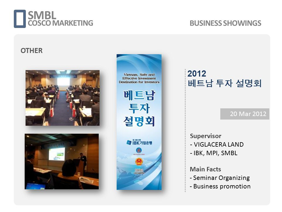 SMBL COSCO MARKETING 20 Mar 2012 Supervisor - VIGLACERA LAND - IBK, MPI, SMBL Main Facts - Seminar Organizing - Business promotion 2012 베트남 투자 설명회 BUS
