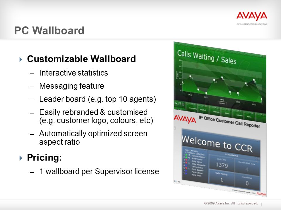 © 2009 Avaya Inc. All rights reserved. PC Wallboard  Customizable Wallboard – Interactive statistics – Messaging feature – Leader board (e.g. top 10