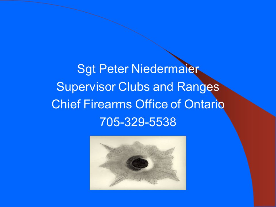 Sgt Peter Niedermaier Supervisor Clubs and Ranges Chief Firearms Office of Ontario 705-329-5538