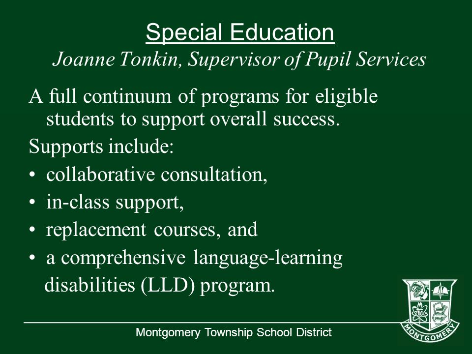 Montgomery Township School District Special Education Joanne Tonkin, Supervisor of Pupil Services A full continuum of programs for eligible students to support overall success.