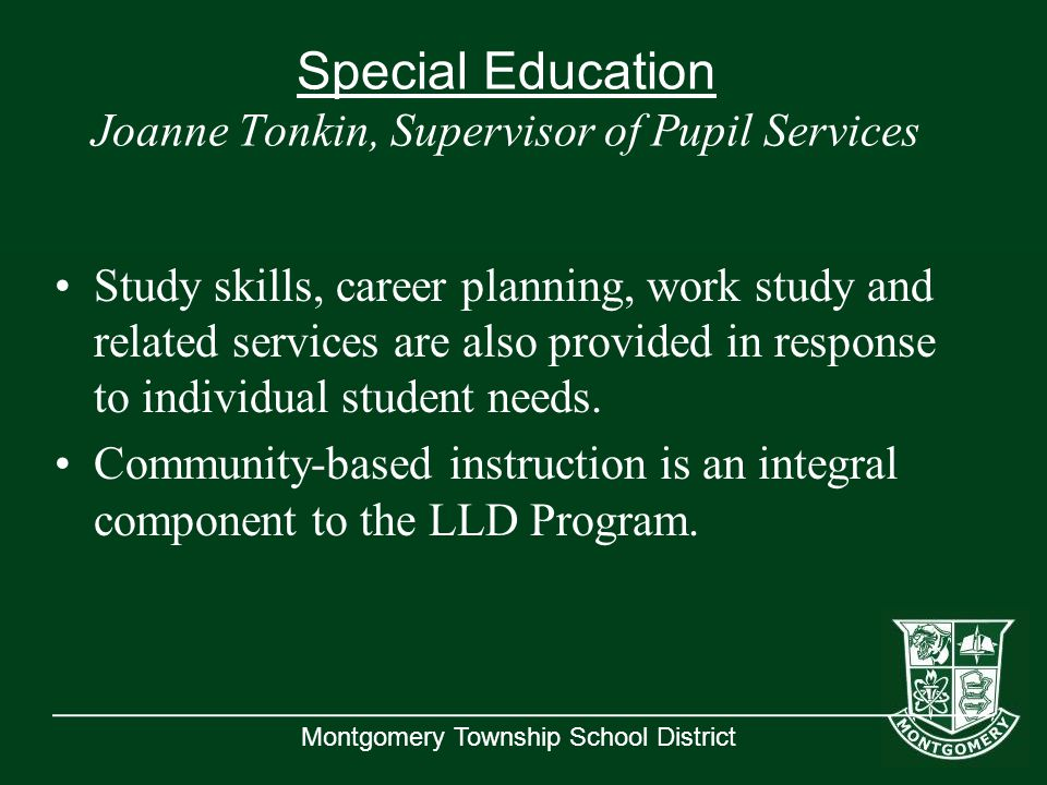 Montgomery Township School District Special Education Joanne Tonkin, Supervisor of Pupil Services Study skills, career planning, work study and related services are also provided in response to individual student needs.