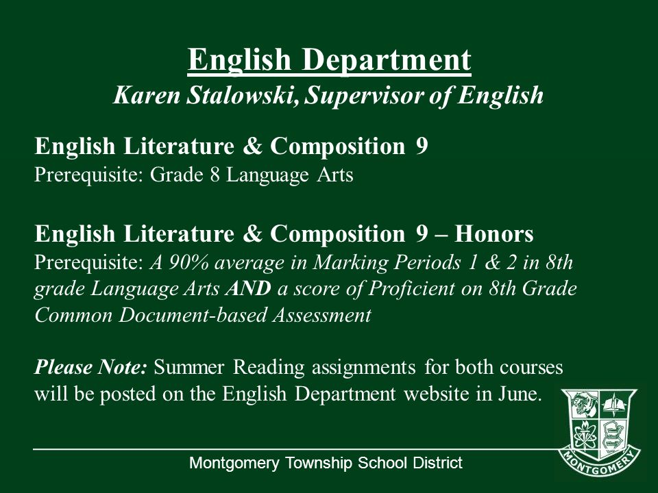 Montgomery Township School District English Department Karen Stalowski, Supervisor of English English Literature & Composition 9 Prerequisite: Grade 8 Language Arts English Literature & Composition 9 – Honors Prerequisite: A 90% average in Marking Periods 1 & 2 in 8th grade Language Arts AND a score of Proficient on 8th Grade Common Document-based Assessment Please Note: Summer Reading assignments for both courses will be posted on the English Department website in June.