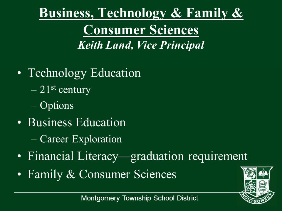 Montgomery Township School District Business, Technology & Family & Consumer Sciences Keith Land, Vice Principal Technology Education –21 st century –Options Business Education –Career Exploration Financial Literacy—graduation requirement Family & Consumer Sciences