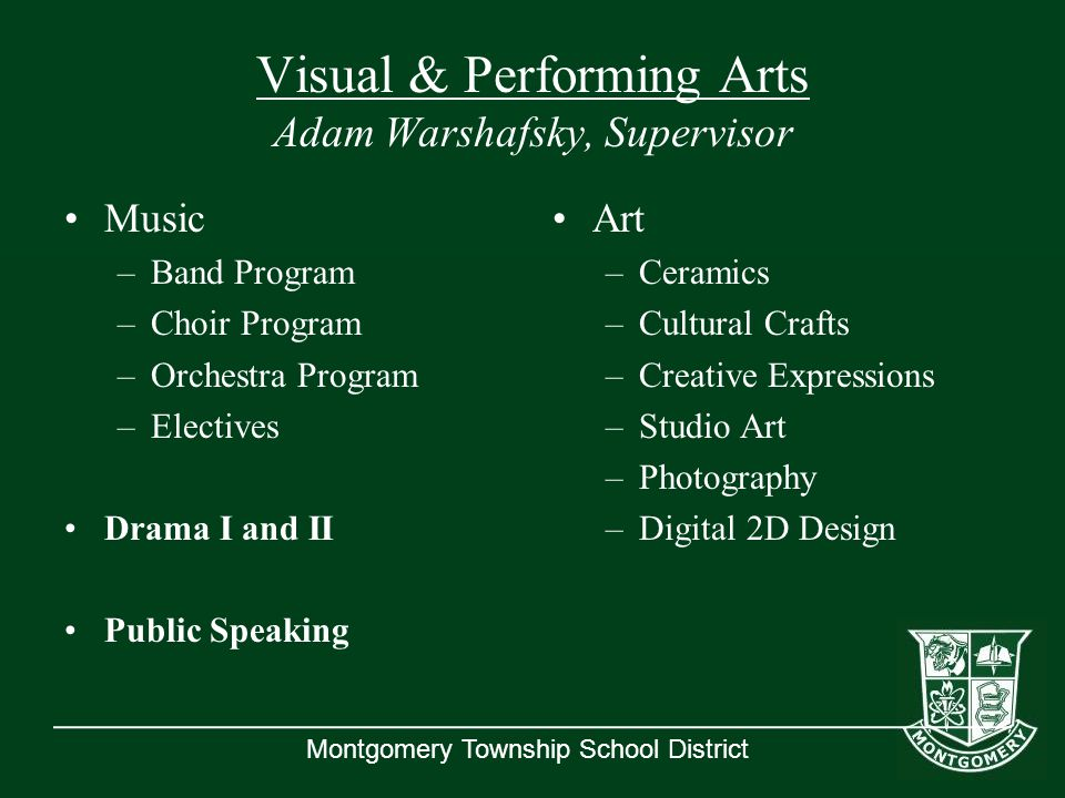 Montgomery Township School District Visual & Performing Arts Adam Warshafsky, Supervisor Music –Band Program –Choir Program –Orchestra Program –Electives Drama I and II Public Speaking Art –Ceramics –Cultural Crafts –Creative Expressions –Studio Art –Photography –Digital 2D Design