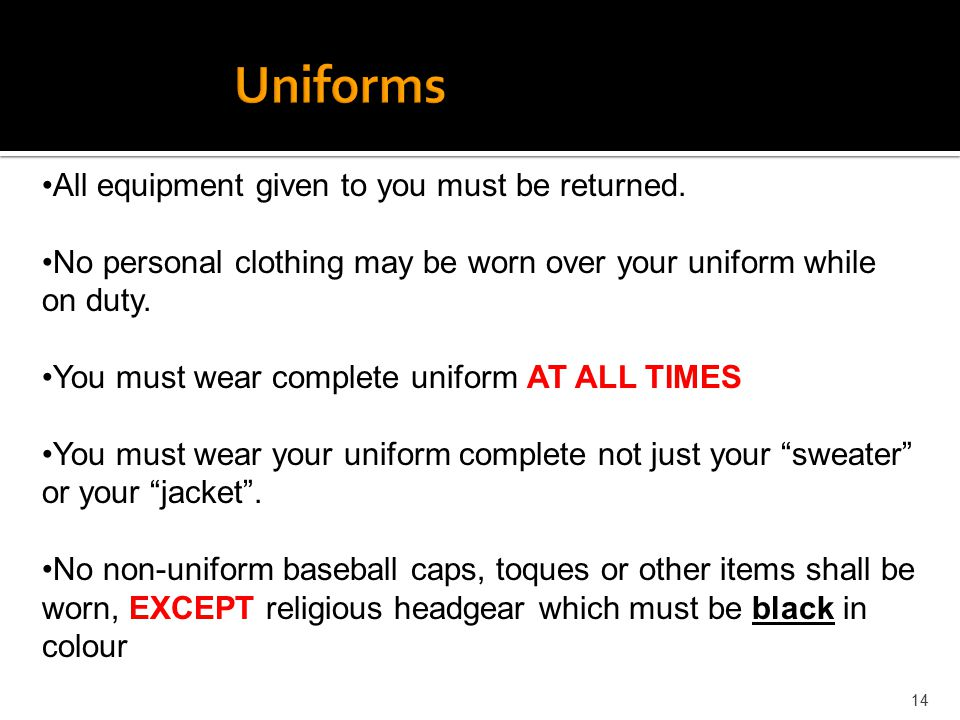 14 All equipment given to you must be returned. No personal clothing may be worn over your uniform while on duty. You must wear complete uniform AT AL