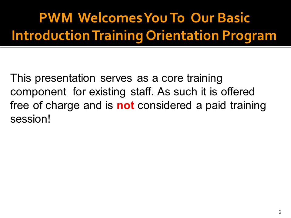 2 PWM Welcomes You To Our Basic Introduction Training Orientation Program This presentation serves as a core training component for existing staff. As