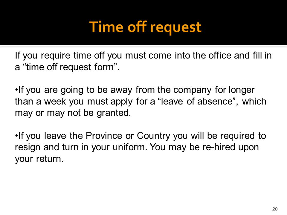 "20 If you require time off you must come into the office and fill in a ""time off request form"". If you are going to be away from the company for longe"