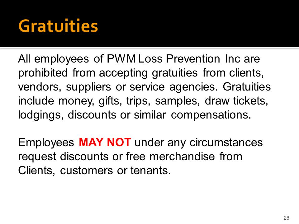 26 All employees of PWM Loss Prevention Inc are prohibited from accepting gratuities from clients, vendors, suppliers or service agencies. Gratuities