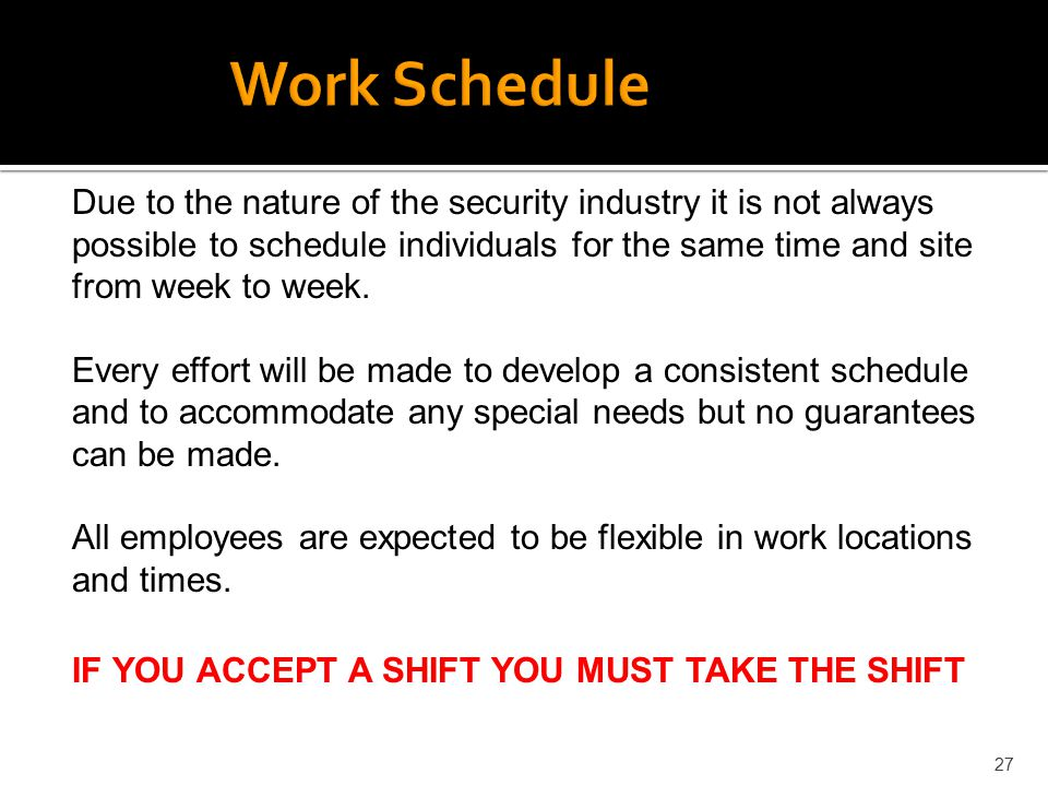 27 Due to the nature of the security industry it is not always possible to schedule individuals for the same time and site from week to week. Every ef