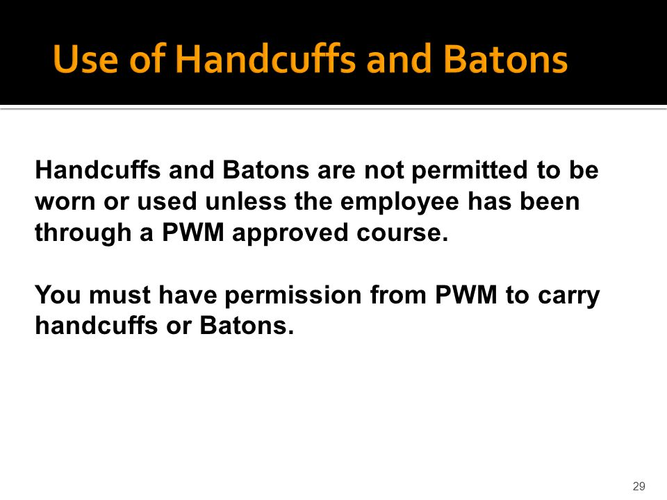 29 Handcuffs and Batons are not permitted to be worn or used unless the employee has been through a PWM approved course. You must have permission from