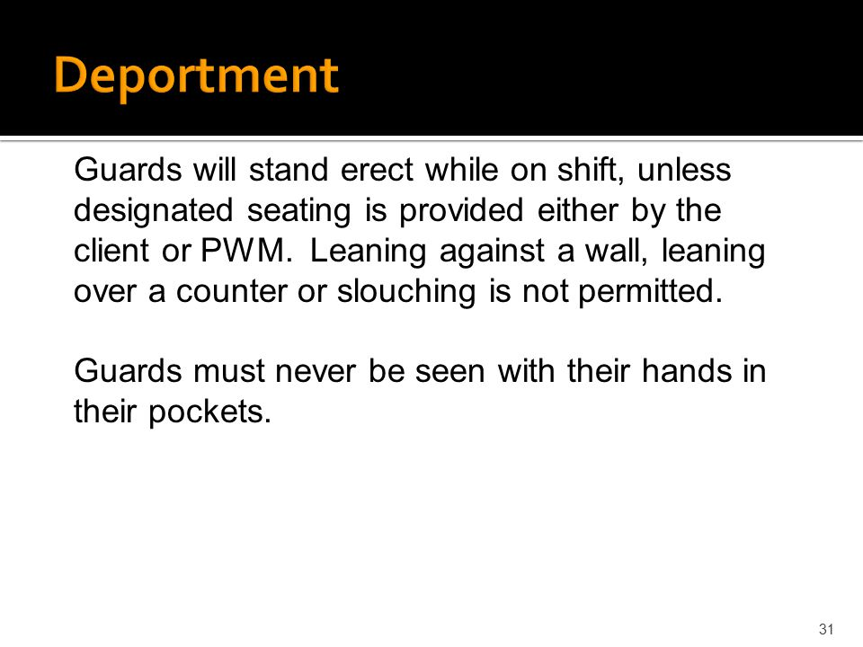 31 Guards will stand erect while on shift, unless designated seating is provided either by the client or PWM. Leaning against a wall, leaning over a c