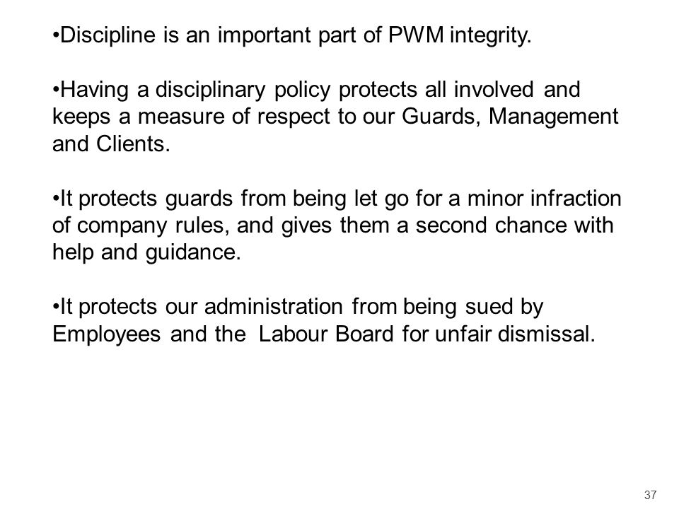 37 Discipline is an important part of PWM integrity. Having a disciplinary policy protects all involved and keeps a measure of respect to our Guards,