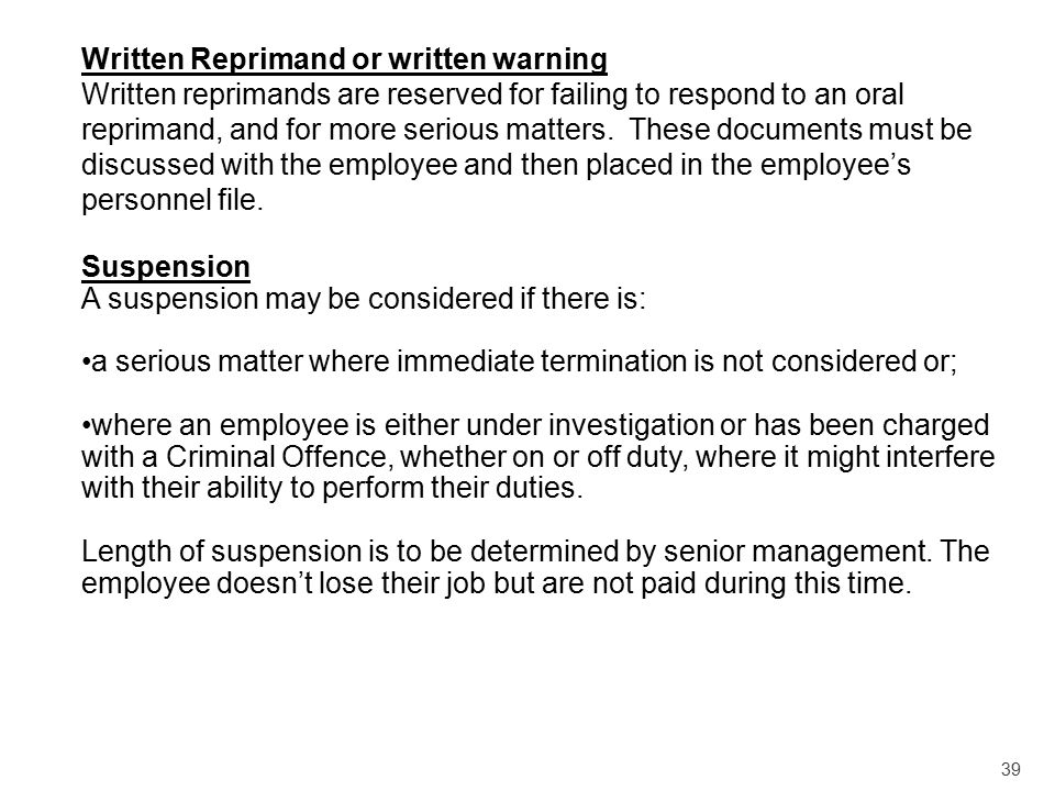 39 Written Reprimand or written warning Written reprimands are reserved for failing to respond to an oral reprimand, and for more serious matters. The