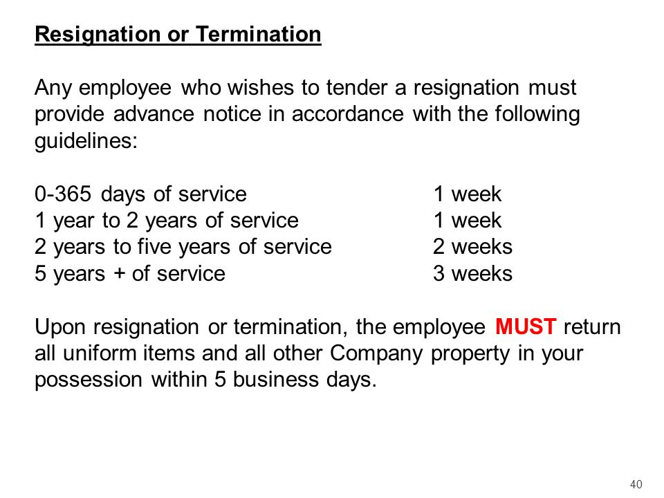 40 Resignation or Termination Any employee who wishes to tender a resignation must provide advance notice in accordance with the following guidelines: