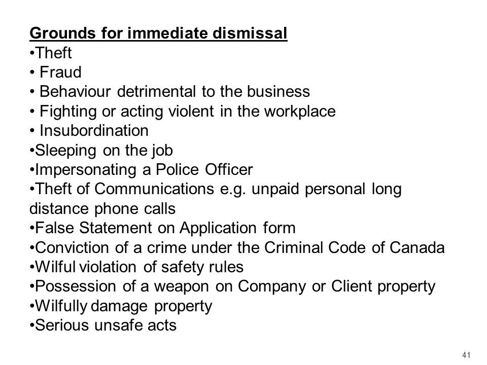 41 Grounds for immediate dismissal Theft Fraud Behaviour detrimental to the business Fighting or acting violent in the workplace Insubordination Sleep