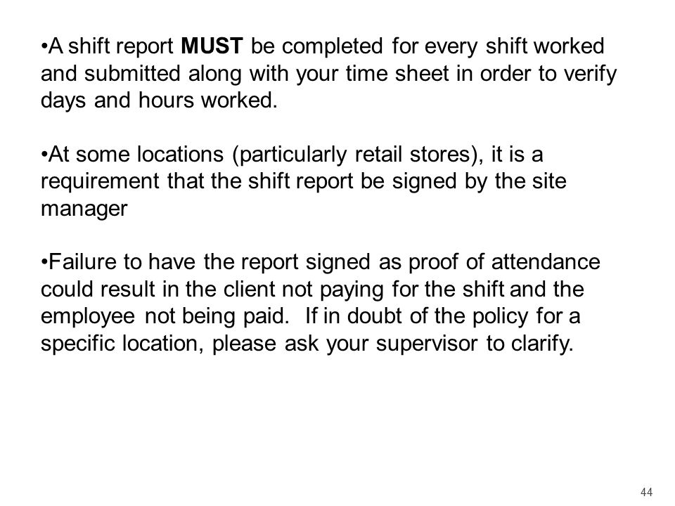 44 A shift report MUST be completed for every shift worked and submitted along with your time sheet in order to verify days and hours worked. At some