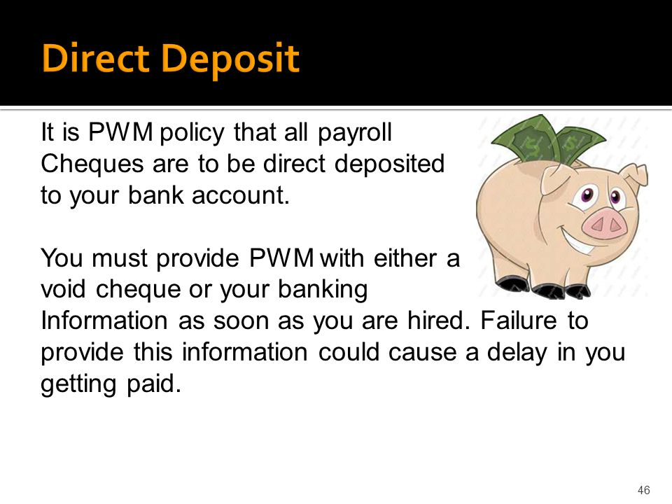 46 It is PWM policy that all payroll Cheques are to be direct deposited to your bank account. You must provide PWM with either a void cheque or your b