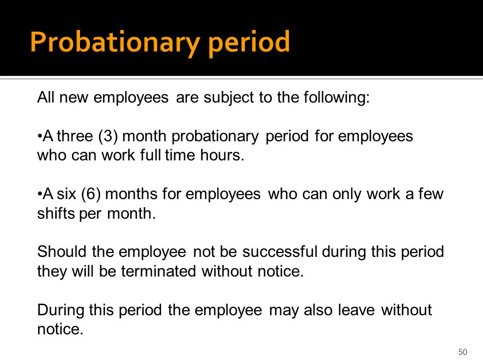 50 All new employees are subject to the following: A three (3) month probationary period for employees who can work full time hours. A six (6) months