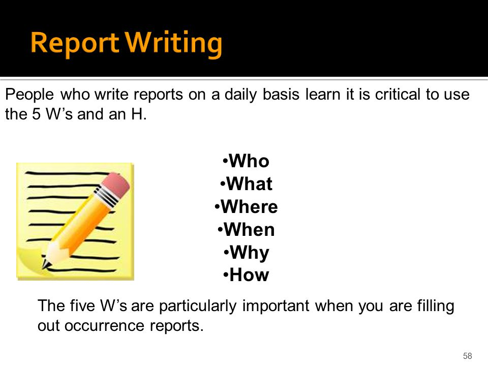 58 People who write reports on a daily basis learn it is critical to use the 5 W's and an H. Who What Where When Why How The five W's are particularly