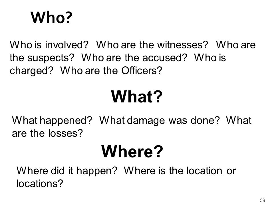 59 Who? Who is involved? Who are the witnesses? Who are the suspects? Who are the accused? Who is charged? Who are the Officers? What? What happened?