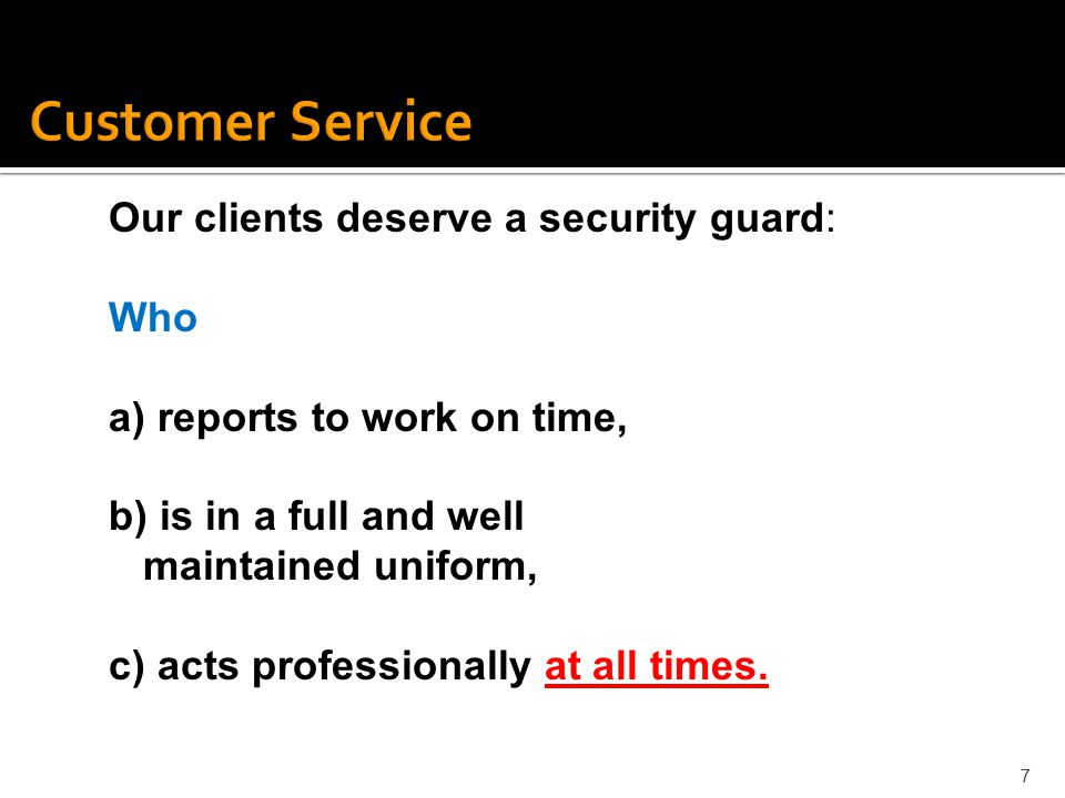 7 Our clients deserve a security guard: Who a) reports to work on time, b) is in a full and well maintained uniform, c) acts professionally at all tim
