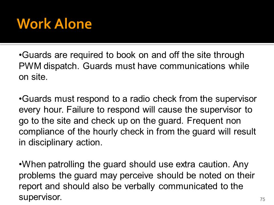 75 Guards are required to book on and off the site through PWM dispatch. Guards must have communications while on site. Guards must respond to a radio