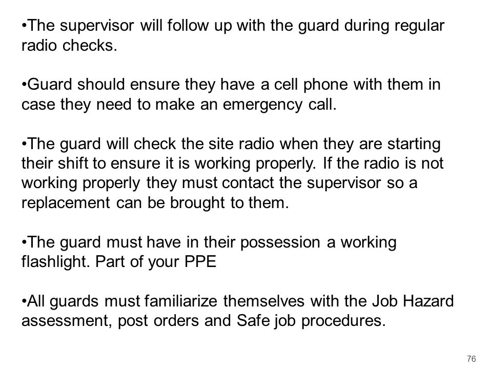 76 The supervisor will follow up with the guard during regular radio checks. Guard should ensure they have a cell phone with them in case they need to