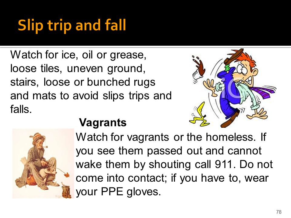 78 Watch for ice, oil or grease, loose tiles, uneven ground, stairs, loose or bunched rugs and mats to avoid slips trips and falls. Watch for vagrants
