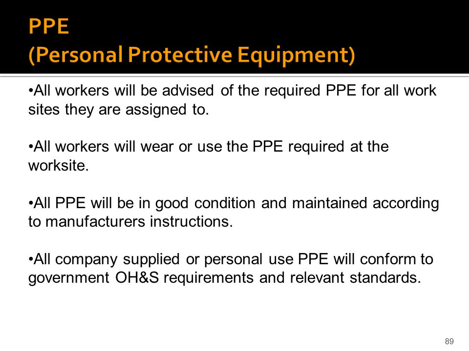 89 All workers will be advised of the required PPE for all work sites they are assigned to. All workers will wear or use the PPE required at the works