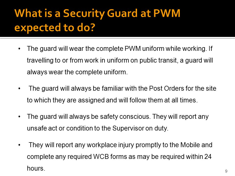 9 The guard will wear the complete PWM uniform while working. If travelling to or from work in uniform on public transit, a guard will always wear the