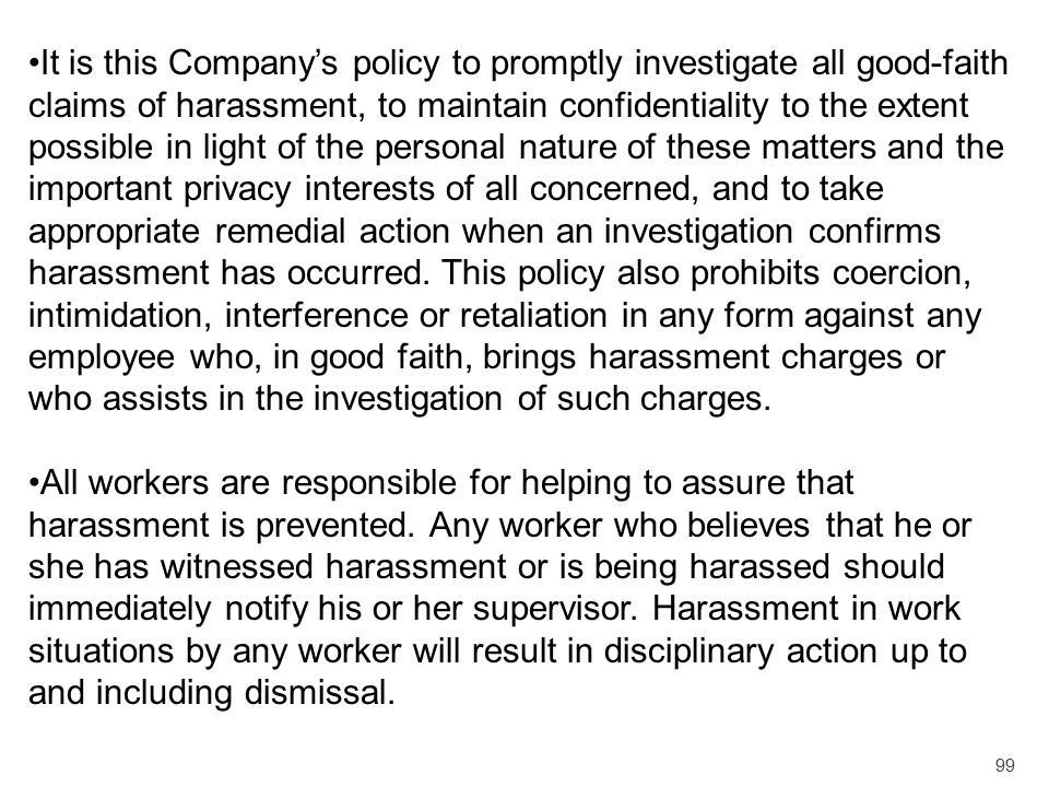 99 It is this Company's policy to promptly investigate all good-faith claims of harassment, to maintain confidentiality to the extent possible in ligh
