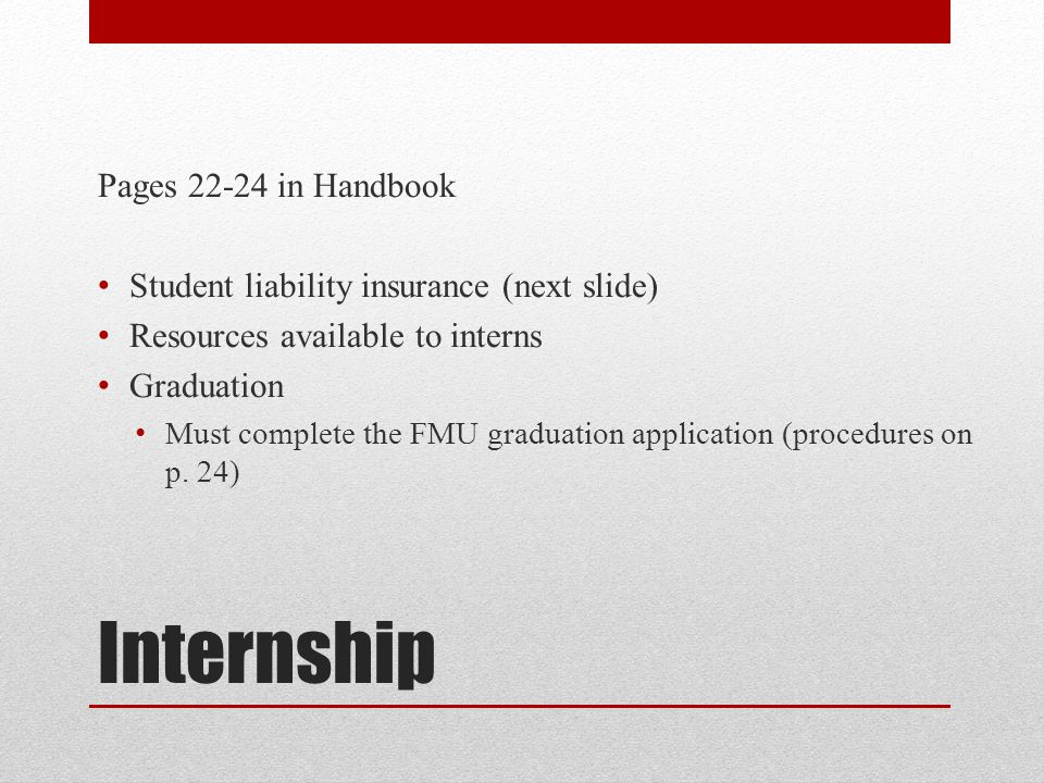 Internship Pages 22-24 in Handbook Student liability insurance (next slide) Resources available to interns Graduation Must complete the FMU graduation application (procedures on p.