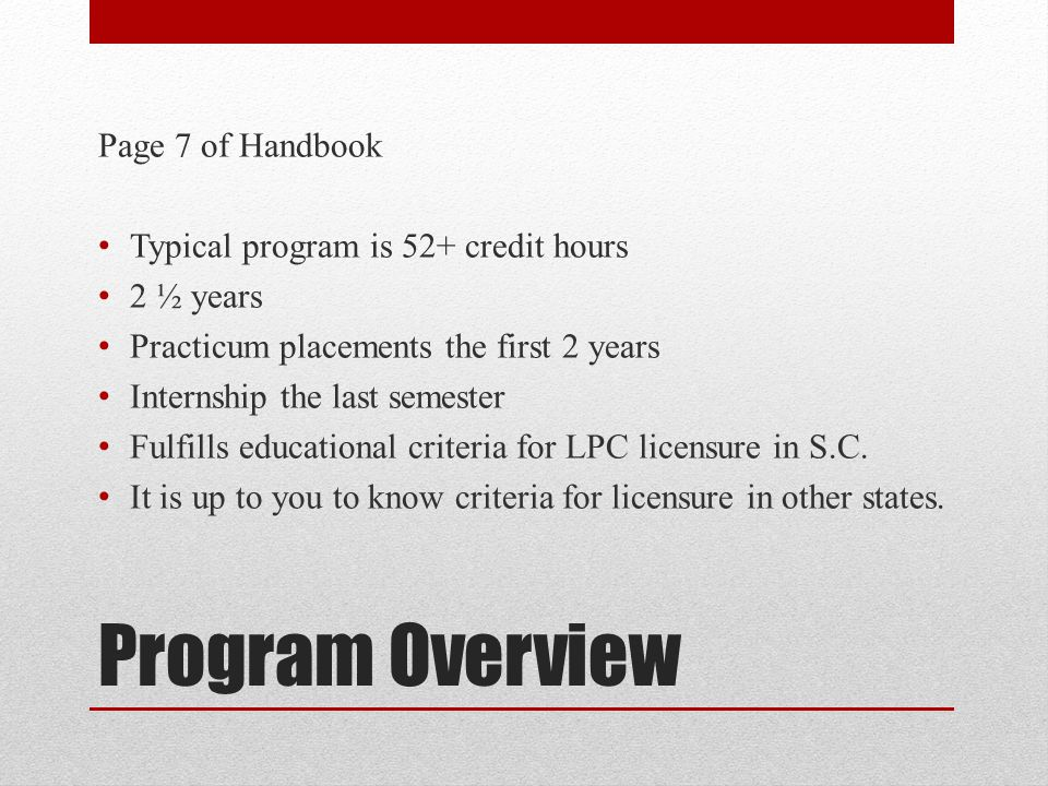 Program Overview Page 7 of Handbook Typical program is 52+ credit hours 2 ½ years Practicum placements the first 2 years Internship the last semester Fulfills educational criteria for LPC licensure in S.C.