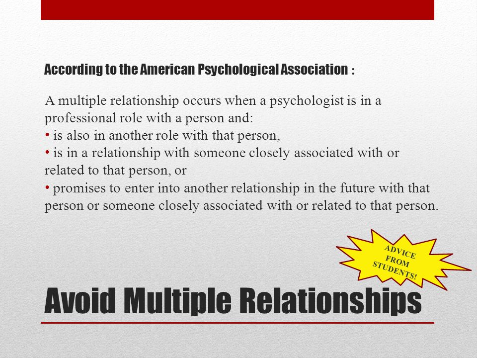 Avoid Multiple Relationships According to the American Psychological Association : A multiple relationship occurs when a psychologist is in a professional role with a person and: is also in another role with that person, is in a relationship with someone closely associated with or related to that person, or promises to enter into another relationship in the future with that person or someone closely associated with or related to that person.