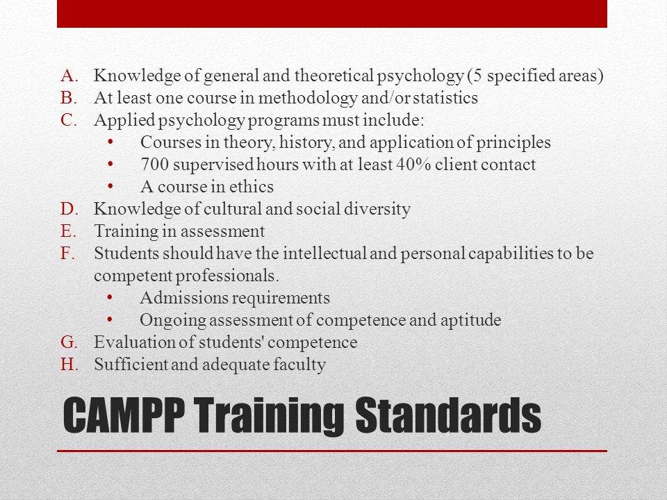 CAMPP Training Standards A.Knowledge of general and theoretical psychology (5 specified areas) B.At least one course in methodology and/or statistics C.Applied psychology programs must include: Courses in theory, history, and application of principles 700 supervised hours with at least 40% client contact A course in ethics D.Knowledge of cultural and social diversity E.Training in assessment F.Students should have the intellectual and personal capabilities to be competent professionals.