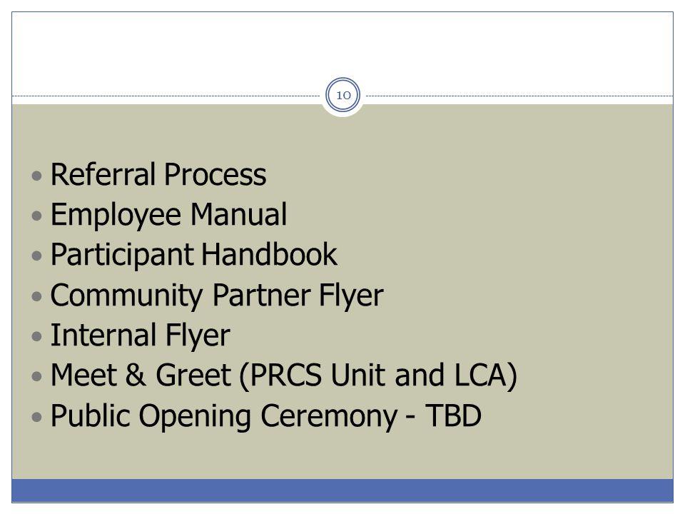 10 Referral Process Employee Manual Participant Handbook Community Partner Flyer Internal Flyer Meet & Greet (PRCS Unit and LCA) Public Opening Ceremo