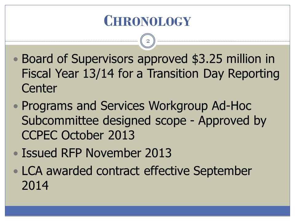 C HRONOLOGY 2 Board of Supervisors approved $3.25 million in Fiscal Year 13/14 for a Transition Day Reporting Center Programs and Services Workgroup A
