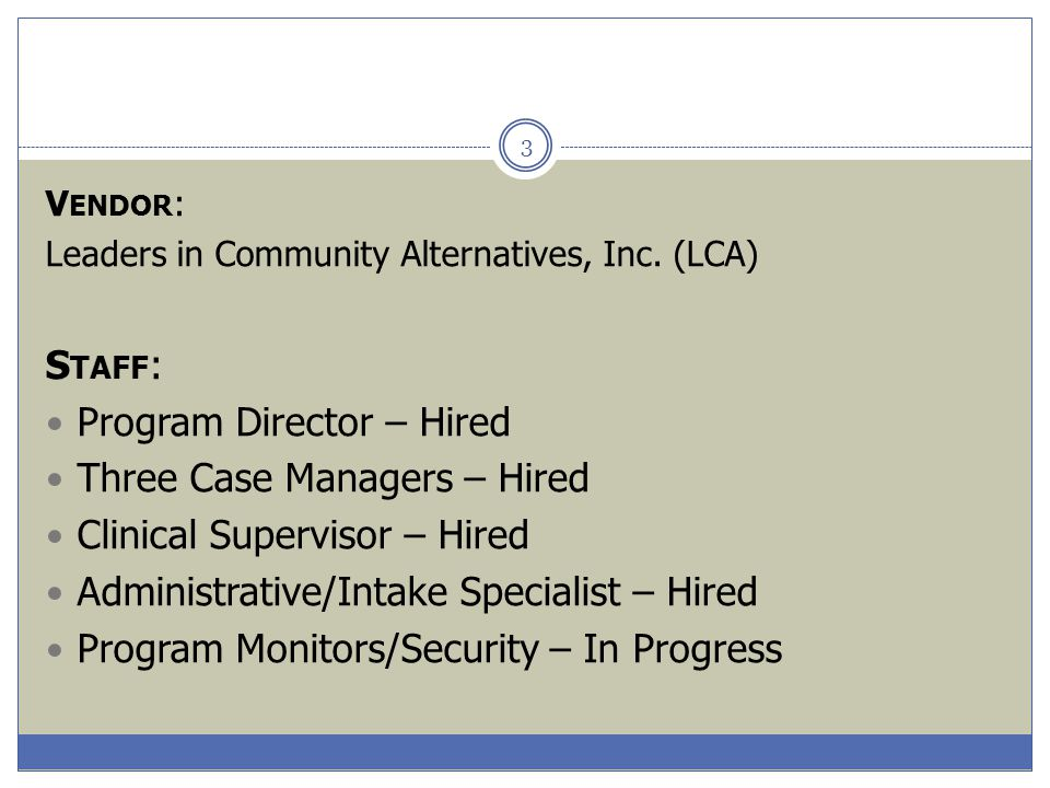 3 V ENDOR : Leaders in Community Alternatives, Inc. (LCA) S TAFF : Program Director – Hired Three Case Managers – Hired Clinical Supervisor – Hired Ad