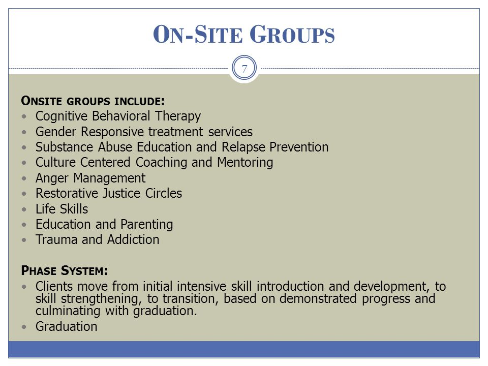 O N -S ITE G ROUPS 7 O NSITE GROUPS INCLUDE : Cognitive Behavioral Therapy Gender Responsive treatment services Substance Abuse Education and Relapse