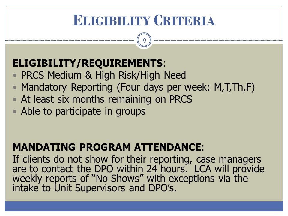 E LIGIBILITY C RITERIA 9 ELIGIBILITY/REQUIREMENTS: PRCS Medium & High Risk/High Need Mandatory Reporting (Four days per week: M,T,Th,F) At least six m