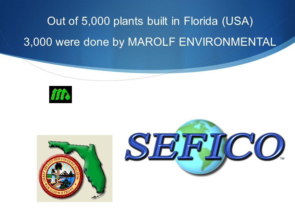 Out of 5,000 plants built in Florida (USA) 3,000 were done by MAROLF ENVIRONMENTAL