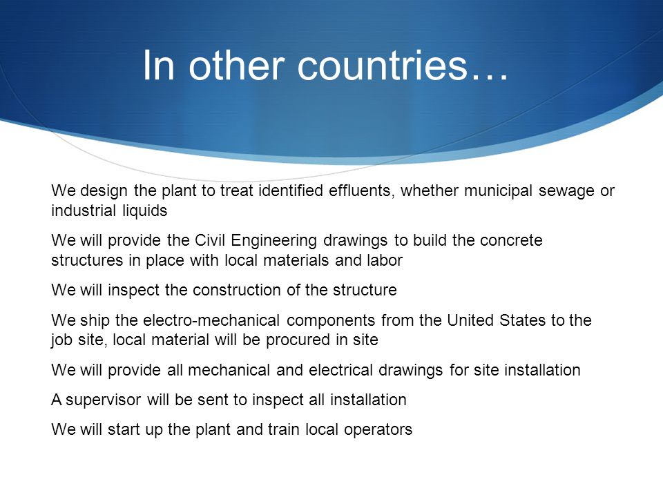 In other countries… We design the plant to treat identified effluents, whether municipal sewage or industrial liquids We will provide the Civil Engineering drawings to build the concrete structures in place with local materials and labor We will inspect the construction of the structure We ship the electro-mechanical components from the United States to the job site, local material will be procured in site We will provide all mechanical and electrical drawings for site installation A supervisor will be sent to inspect all installation We will start up the plant and train local operators