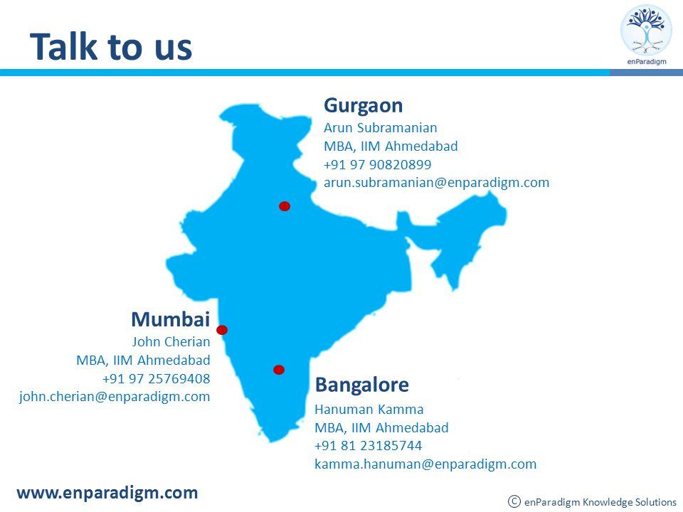 Talk to us Mumbai John Cherian MBA, IIM Ahmedabad +91 97 25769408 john.cherian@enparadigm.com Gurgaon Arun Subramanian MBA, IIM Ahmedabad +91 97 90820899 arun.subramanian@enparadigm.com Bangalore Hanuman Kamma MBA, IIM Ahmedabad +91 81 23185744 kamma.hanuman@enparadigm.com www.enparadigm.com enParadigm Knowledge Solutions C