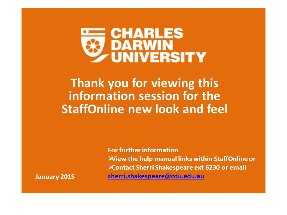 Thank you for viewing this information session for the StaffOnline new look and feel January 2015 For further information  View the help manual links within StaffOnline or  Contact Sherri Shakespeare ext 6230 or email sherri.shakespeare@cdu.edu.au sherri.shakespeare@cdu.edu.au