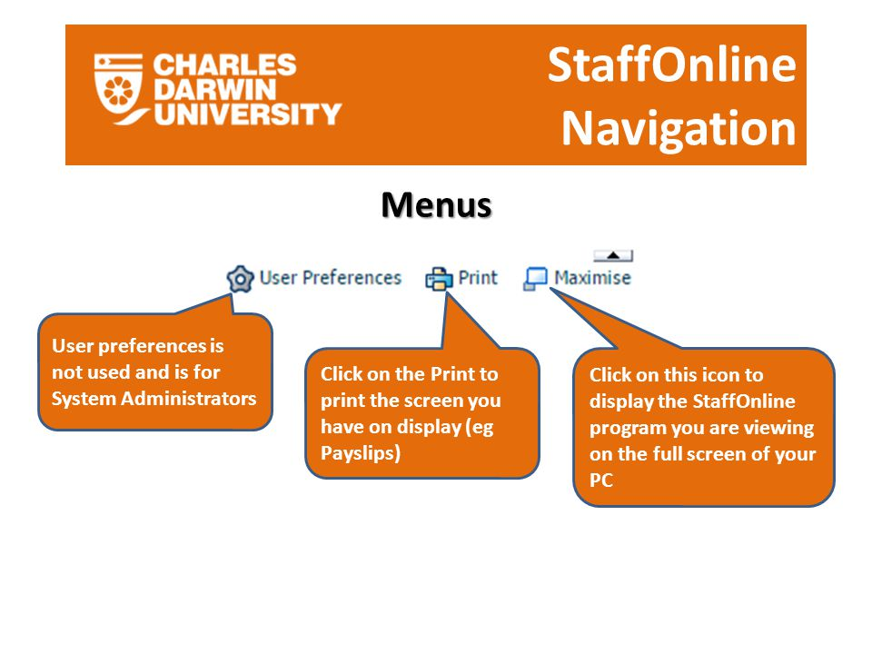 StaffOnline Navigation Menus User preferences is not used and is for System Administrators Click on the Print to print the screen you have on display (eg Payslips) Click on this icon to display the StaffOnline program you are viewing on the full screen of your PC