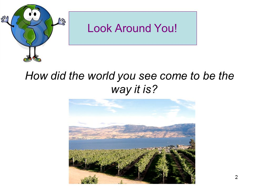 2 Look Around You! How did the world you see come to be the way it is?