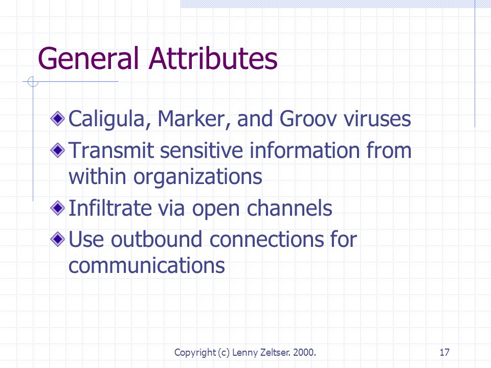 Copyright (c) Lenny Zeltser. 2000.17 General Attributes Caligula, Marker, and Groov viruses Transmit sensitive information from within organizations I