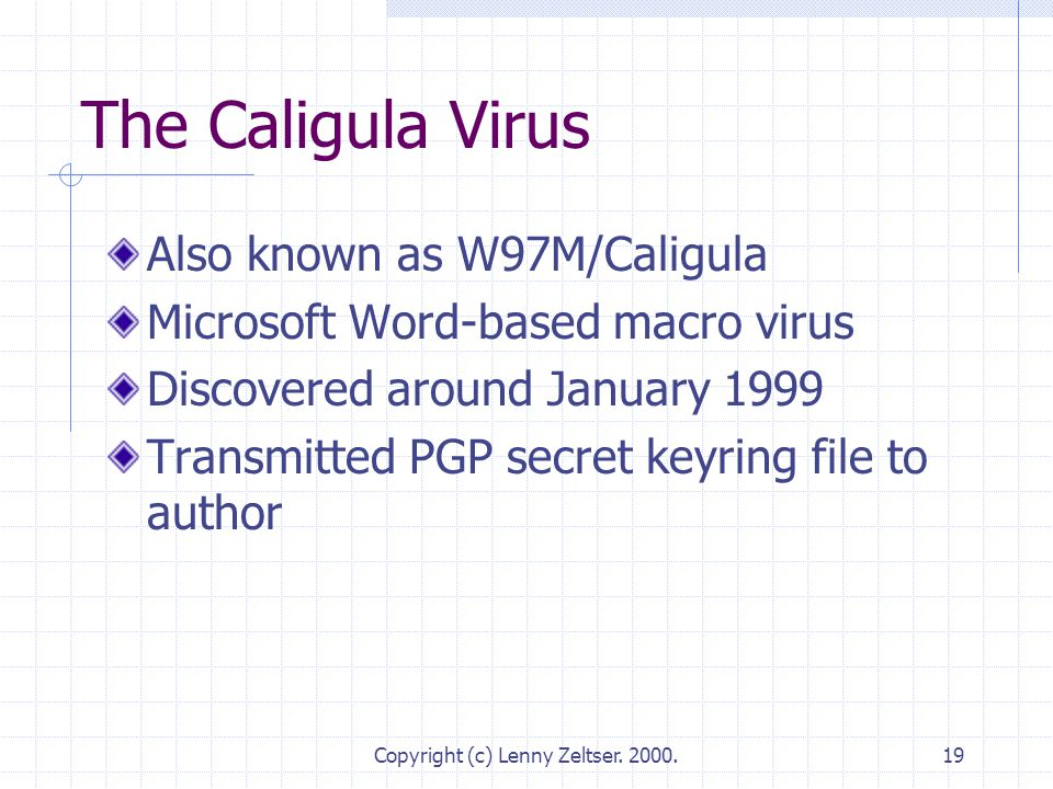 Copyright (c) Lenny Zeltser. 2000.19 The Caligula Virus Also known as W97M/Caligula Microsoft Word-based macro virus Discovered around January 1999 Tr
