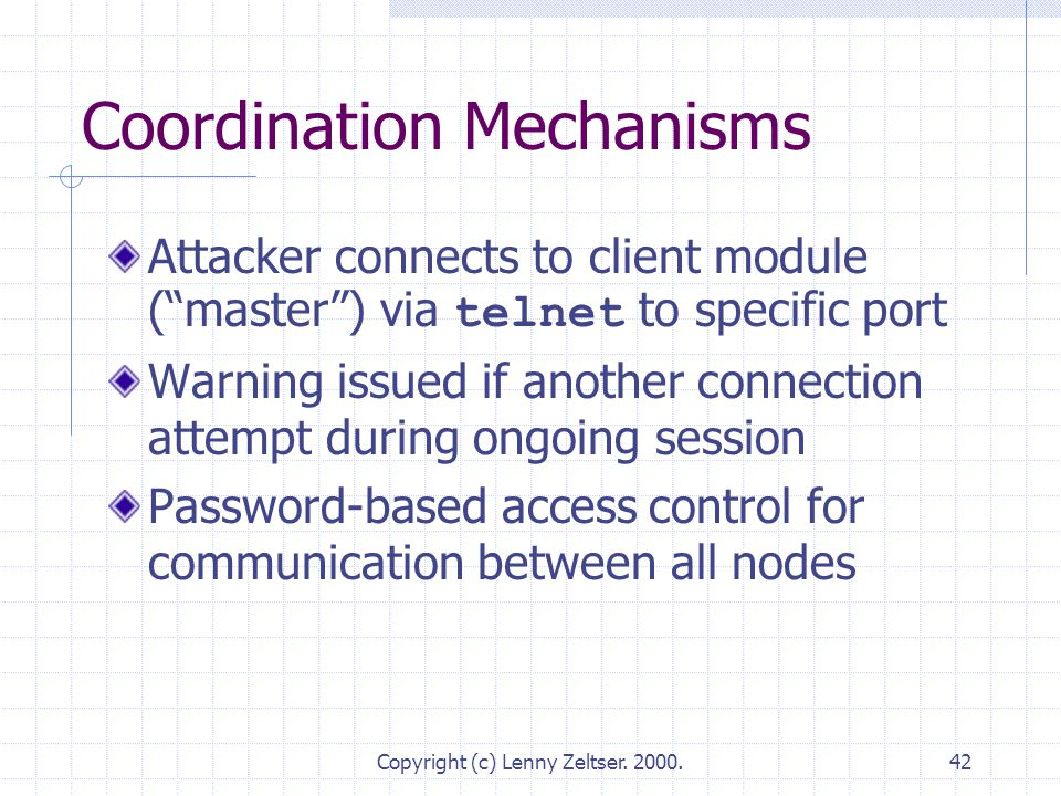 "Copyright (c) Lenny Zeltser. 2000.42 Coordination Mechanisms Attacker connects to client module (""master"") via telnet to specific port Warning issued"